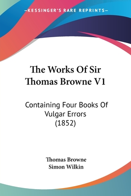 The Works of Sir Thomas Browne V1: Containing Four Books of Vulgar Errors (1852) - Browne, Thomas, Sir, and Wilkin, Simon (Editor)