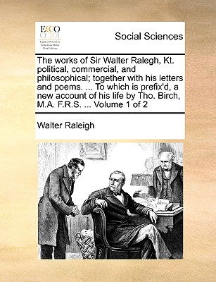 The Works of Sir Walter Ralegh, Kt. Political, Commercial, and Philosophical; Together with His Letters and Poems. ... to Which Is Prefix'd, a New Account of His Life by Tho. Birch, M.A. F.R.S. ... Volume 1 of 2 - Raleigh, Walter, Sir
