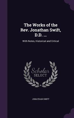 The Works of the REV. Jonathan Swift, D.D. ...: With Notes, Historical and Critical - Swift, Jonathan