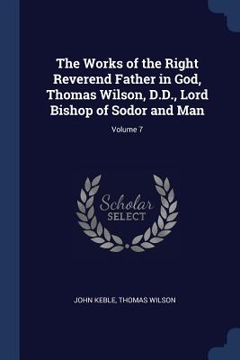 The Works of the Right Reverend Father in God, Thomas Wilson, D.D., Lord Bishop of Sodor and Man; Volume 7 - Keble, John, and Wilson, Thomas
