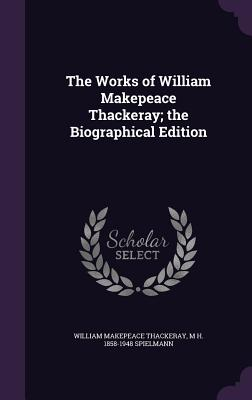The Works of William Makepeace Thackeray; The Biographical Edition - Thackeray, William Makepeace, and Spielmann, M H 1858-1948