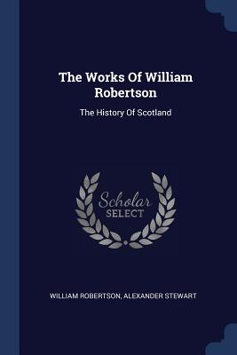 The Works of William Robertson: The History of Scotland - Robertson, William, and Stewart, Alexander