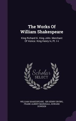 The Works of William Shakespeare: King Richard III. King John. Merchant of Venice. King Henry IV, PT. I-II - Shakespeare, William, and Sir Henry Irving (Creator), and Frank Albert Marshall (Creator)