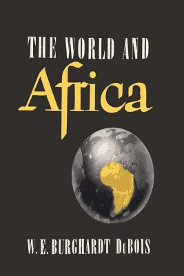 The World and Africa: An Inquiry Into the Part Which Africa Has Played in World History - Du Bois, W E B, PH.D.