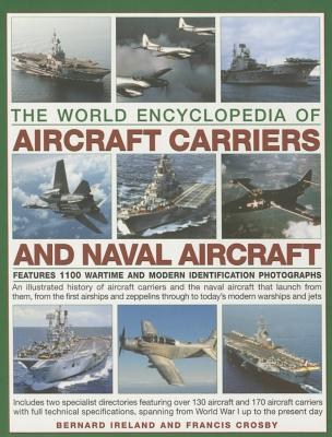 The World Encyclopedia of Aircraft Carriers and Naval Aircraft: Features 1100 Wartime and Modern Identification Photographs - Ireland, Bernard, and Crosby, Francis