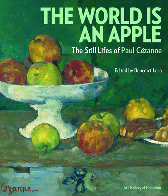 The World is an Apple: The Still Lifes of Paul Cezanne - Leca, Benedict