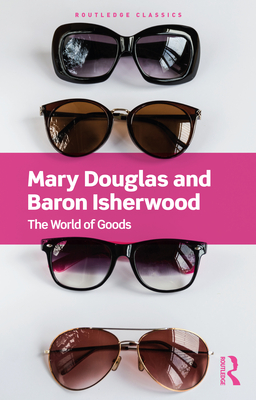 The World of Goods - Douglas, Mary, and Isherwood, Baron, and Wilk, Richard (Foreword by)
