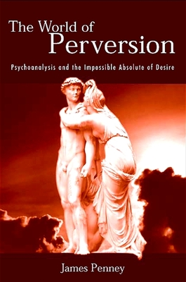 The World of Perversion: Psychoanalysis and the Impossible Absolute of Desire - Penney, James