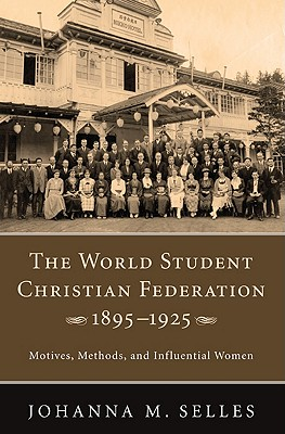 The World Student Christian Federation, 1895-1925: Motives, Methods, and Influential Women - Selles, Johanna M