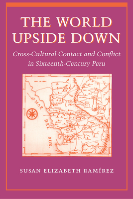 The World Upside Down: Cross-Cultural Contact and Conflict in Sixteenth-Century Peru - Ramirez, Susan Elizabeth