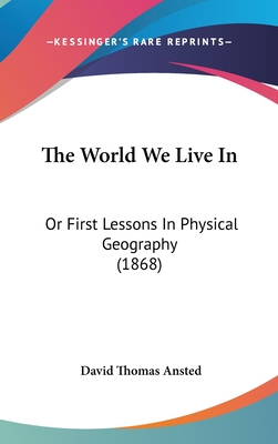 The World We Live in: Or First Lessons in Physical Geography (1868) - Ansted, David Thomas