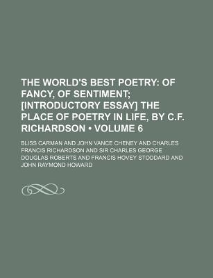 The World's Best Poetry (Volume 6); Of Fancy, of Sentiment [Introductory Essay] the Place of Poetry in Life, by C.F. Richardson - Carman, Bliss