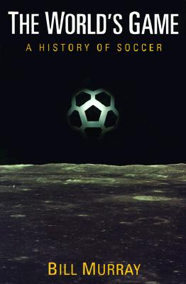The World's Game: A History of Soccer - Murray, Bill