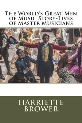 The World's Great Men of Music Story-Lives of Master Musicians - Brower, Harriette
