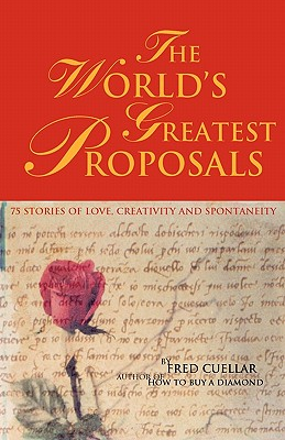 The World's Greatest Proposals: 75 Stories of Love, Creativity and Spontaneity - Cuellar, Fred