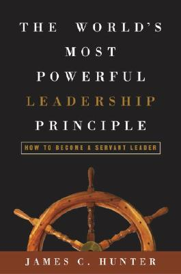 The World's Most Powerful Leadership Principle: How to Become a Servant Leader - Hunter, James C