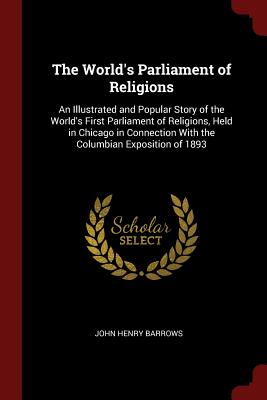 The World's Parliament of Religions: An Illustrated and Popular Story of the World's First Parliament of Religions, Held in Chicago in Connection with the Columbian Exposition of 1893 - Barrows, John Henry, Reverend