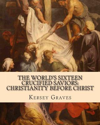 The World's Sixteen Crucified Saviors: Christianity Before Christ - Graves, Kersey