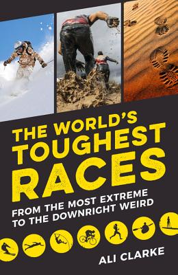 The World's Toughest Races: From the Most Extreme to the Downright Weird - Clarke, Ali