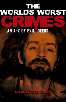 The World's Worst Crimes: An A-Z of Evil Deeds - Greig, Charlotte