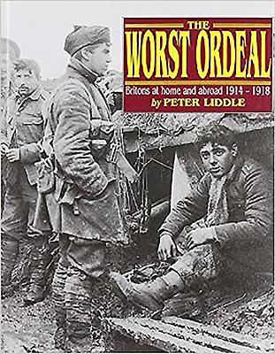 The Worst Ordeal: Britons at Home Abroad, 1914-1918 - Liddle, Peter