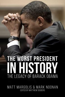 The Worst President in History: The Legacy of Barack Obama - Margolis, Matt, and Noonan, Mark, and Souders, Matthew (Editor)