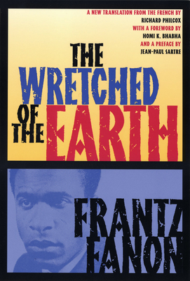 The Wretched of the Earth - Fanon, Frantz, and Philcox, Richard (Translated by), and Bhabha, Homi K (Foreword by)