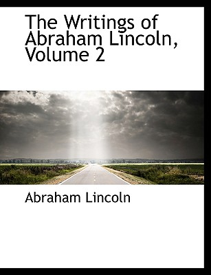 The Writings of Abraham Lincoln, Volume 2 - Lincoln, Abraham