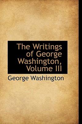 The Writings of George Washington, Volume III - Washington, George