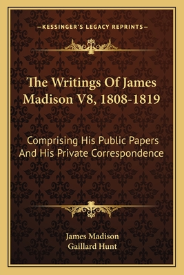 The Writings of James Madison V8, 1808-1819: Comprising His Public Papers and His Private Correspondence - Madison, James, and Hunt, Gaillard (Editor)