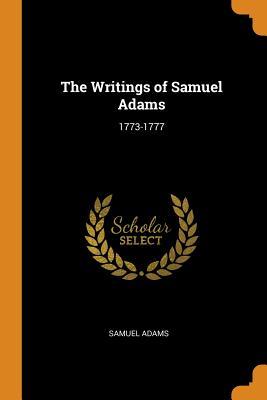 The Writings of Samuel Adams: 1773-1777 - Adams, Samuel