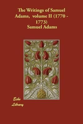 The Writings of Samuel Adams, volume II (1770 - 1773) - Adams, Samuel, and Cushing, Harry Alonzo (Editor)