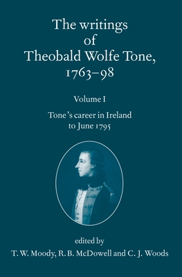 The Writings of Theobald Wolfe Tone 1763-98: Volume I: Tone's Career in Ireland to June 1795 - Tone, Theobald Wolfe, and Moody, T W (Editor), and McDowell, R B (Editor)