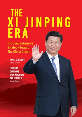 The XI Jinping Era: His Comprehensive Strategy Toward the China Dream - Hsiung, James C (Editor), and Hong, Liu, and Cheng, Ying