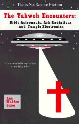 The Yahweh Encounters: Bible Astronauts, Ark Radiations and Temple Electronics - Jones, Ann Madden (Preface by)