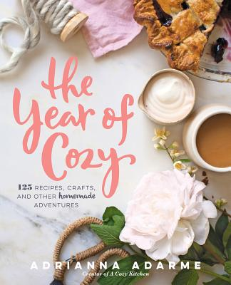 The Year of Cozy: 125 Recipes, Crafts, and Other Homemade Adventures - Adarme, Adrianna