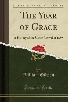 The Year of Grace: A History of the Ulster Revival of 1859 (Classic Reprint) - Gibson, William, Dr.
