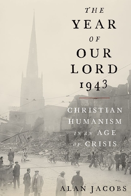 The Year of Our Lord 1943: Christian Humanism in an Age of Crisis - Jacobs, Alan