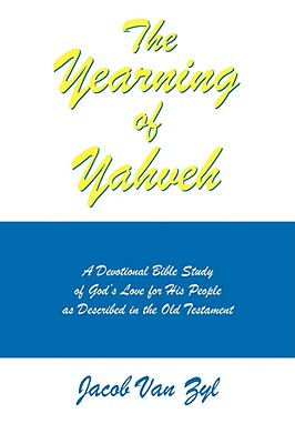 The Yearning of Yahveh: A Devotional Bible Study of God's Love for His People as Described in the Old Testament - Van Zyl, Jacob