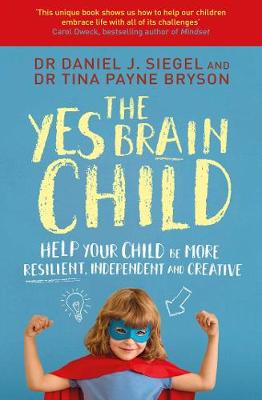 The Yes Brain Child: Help Your Child be More Resilient, Independent and Creative - Siegel, Daniel J, Dr., and Bryson, Tina Payne, Ph.D.