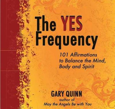 The Yes Frequency: 101 Affirmations to Balance the Mind, Body and Spirit - Quinn, Gary