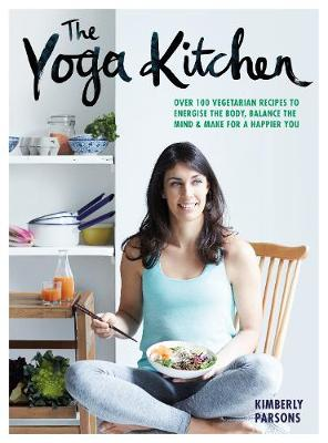 The Yoga Kitchen: Over 100 vegetarian recipes to energise the body, balance the mind & make a happier you - Parsons, Kimberley