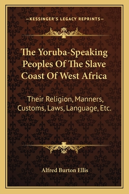 The Yoruba-Speaking Peoples of the Slave Coast of West Africa: Their Religion, Manners, Customs, Laws, Language, Etc. - Ellis, Alfred Burton