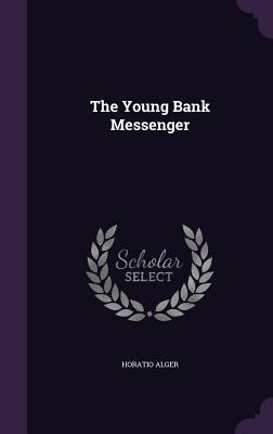 The Young Bank Messenger - Alger, Horatio, Jr.