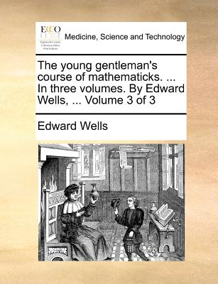 The Young Gentleman's Course of Mathematicks. ... in Three Volumes. by Edward Wells, ... Volume 1 of 3 - Wells, Edward