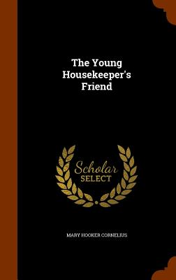 The Young Housekeeper's Friend - Cornelius, Mary Hooker