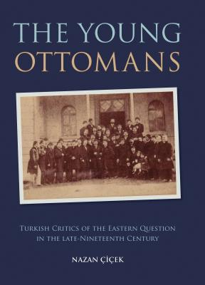 The Young Ottomans: Turkish Critics of the Eastern Question in the Late Nineteenth Century - Cicek, Nazan