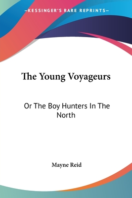 The Young Voyageurs: Or the Boy Hunters in the North - Reid, Mayne, Captain