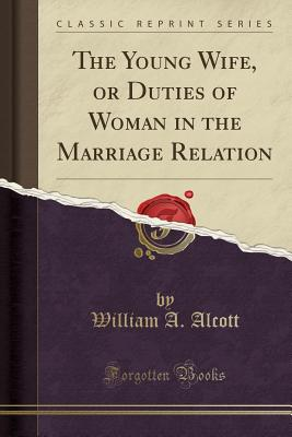 The Young Wife, or Duties of Woman in the Marriage Relation (Classic Reprint) - Alcott, William a