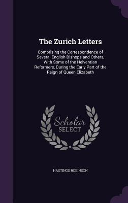 The Zurich Letters: Comprising the Correspondence of Several English Bishops and Others, with Some of the Helventian Reformers, During the Early Part of the Reign of Queen Elizabeth - Robinson, Hastings